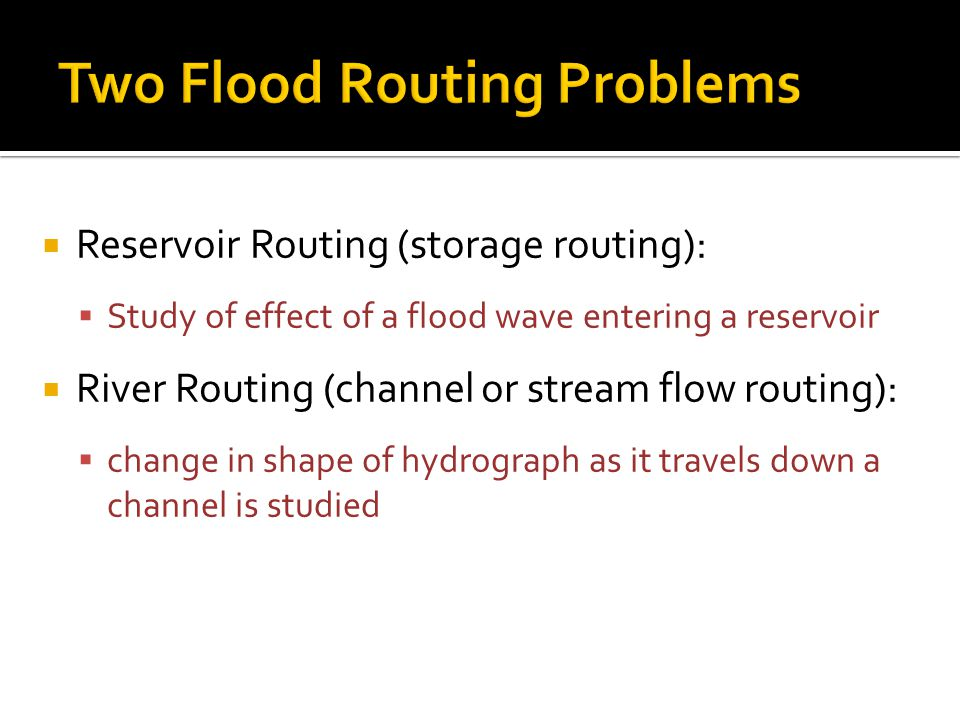 Reservoir Routing (storage routing):  Study of effect of a flood wave entering a reservoir  River Routing (channel or stream flow routing):  change in shape of hydrograph as it travels down a channel is studied
