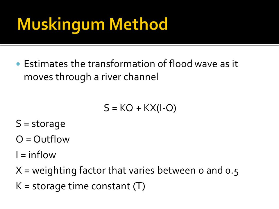 Estimates the transformation of flood wave as it moves through a river channel S = KO + KX(I-O) S = storage O = Outflow I = inflow X = weighting factor that varies between 0 and 0.5 K = storage time constant (T)