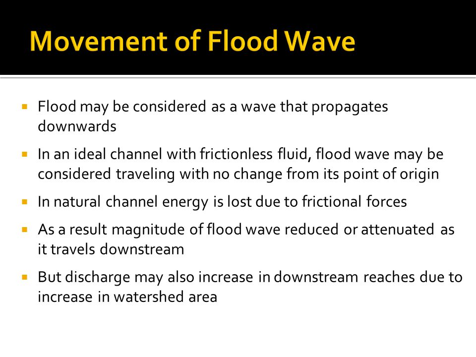  Flood may be considered as a wave that propagates downwards  In an ideal channel with frictionless fluid, flood wave may be considered traveling with no change from its point of origin  In natural channel energy is lost due to frictional forces  As a result magnitude of flood wave reduced or attenuated as it travels downstream  But discharge may also increase in downstream reaches due to increase in watershed area