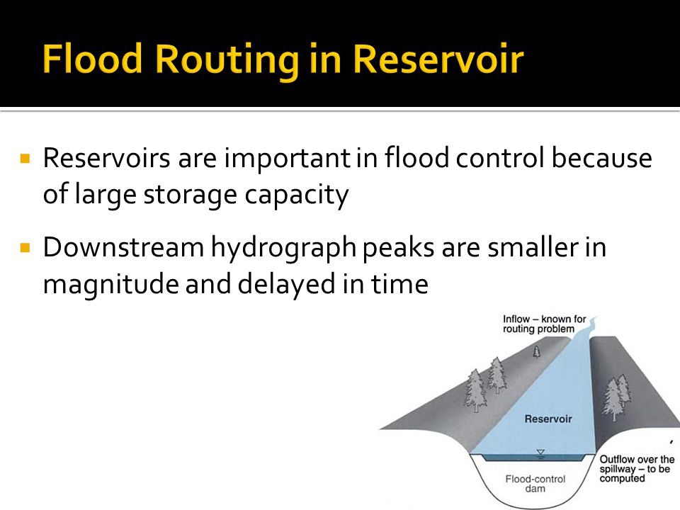  Reservoirs are important in flood control because of large storage capacity  Downstream hydrograph peaks are smaller in magnitude and delayed in time