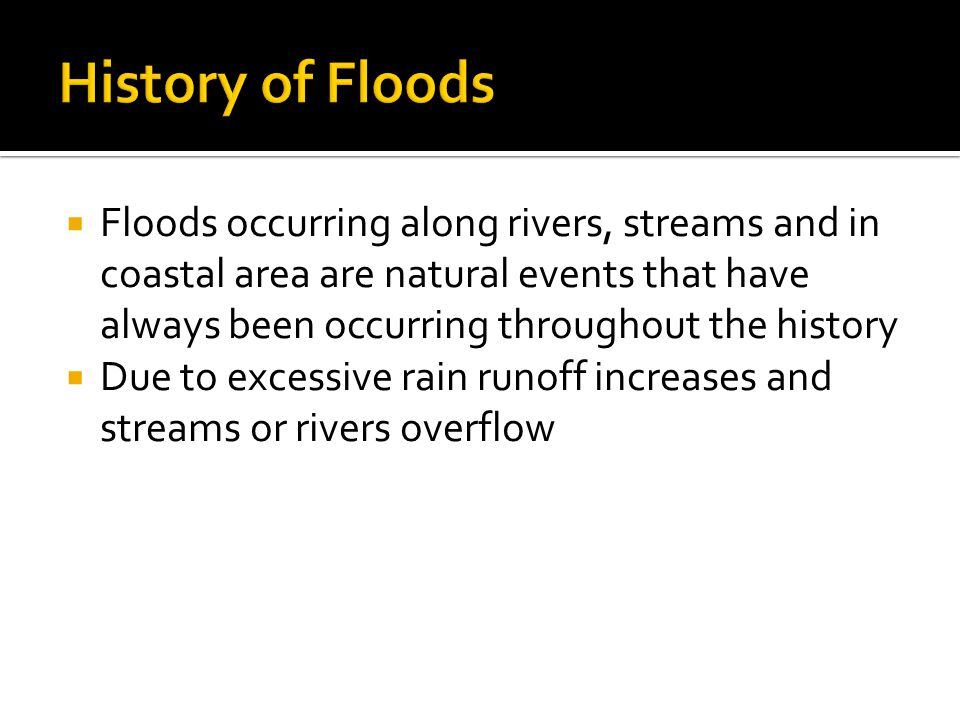  Floods occurring along rivers, streams and in coastal area are natural events that have always been occurring throughout the history  Due to excessive rain runoff increases and streams or rivers overflow