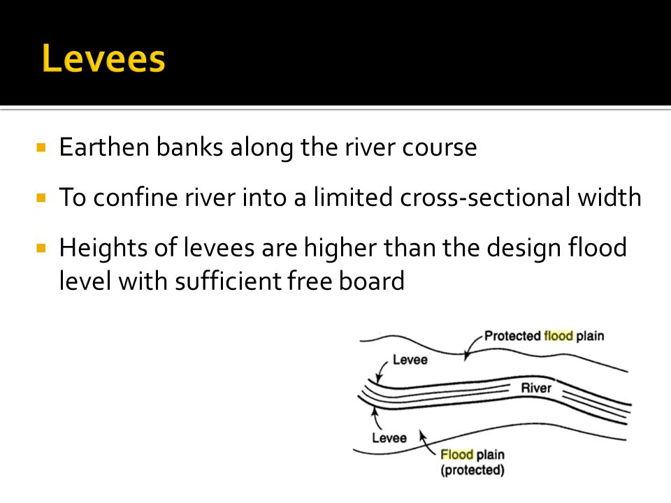  Earthen banks along the river course  To confine river into a limited cross-sectional width  Heights of levees are higher than the design flood level with sufficient free board