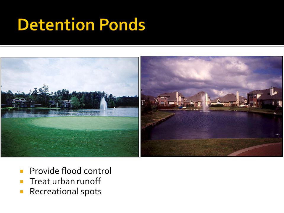  Provide flood control  Treat urban runoff  Recreational spots