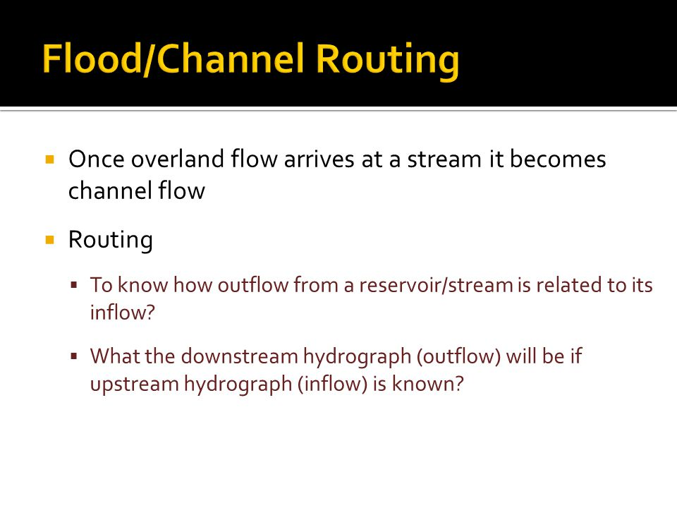  Once overland flow arrives at a stream it becomes channel flow  Routing  To know how outflow from a reservoir/stream is related to its inflow.