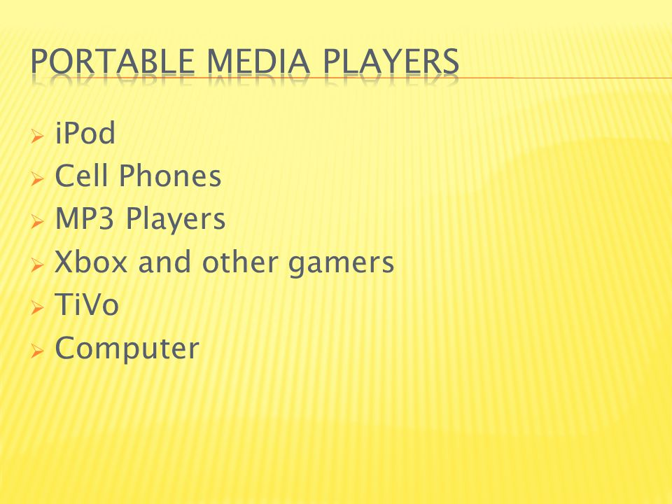  iPod  Cell Phones  MP3 Players  Xbox and other gamers  TiVo  Computer