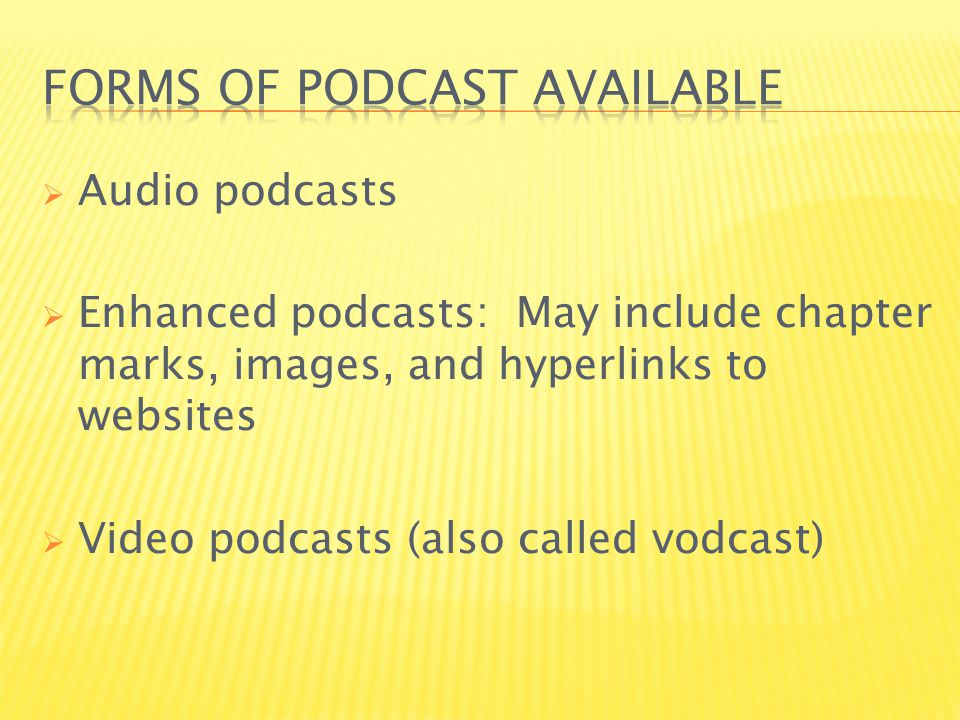  Audio podcasts  Enhanced podcasts: May include chapter marks, images, and hyperlinks to websites  Video podcasts (also called vodcast)