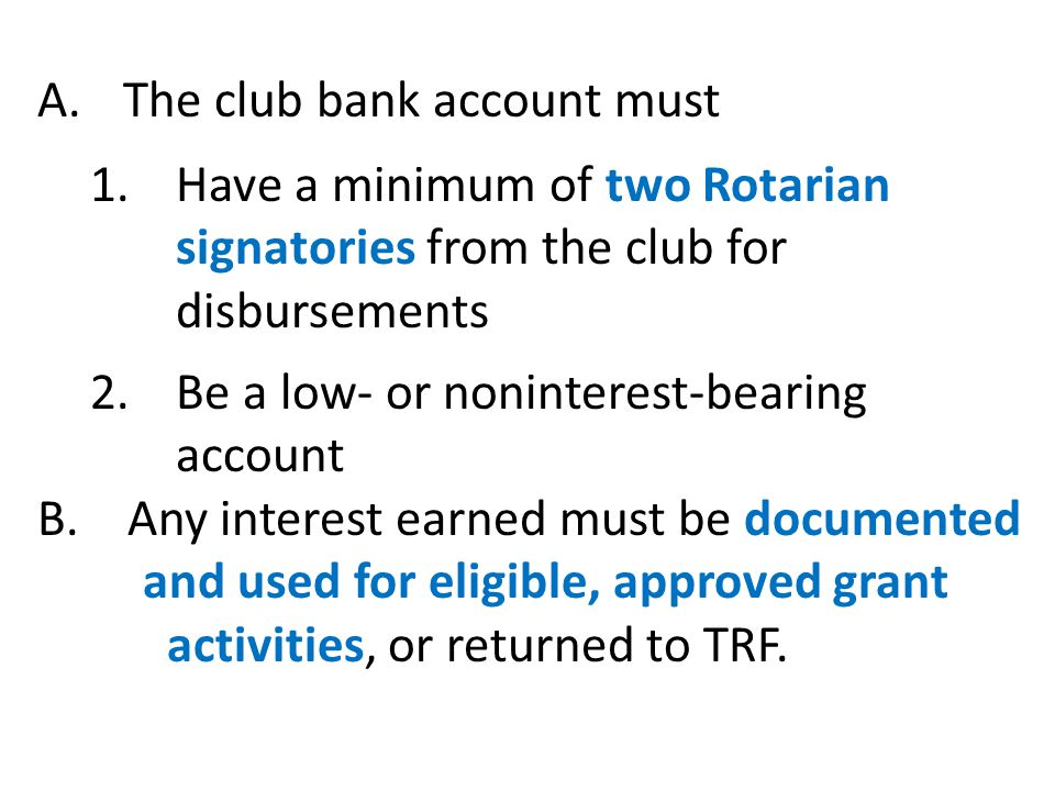 A.The club bank account must 1.Have a minimum of two Rotarian signatories from the club for disbursements 2.Be a low- or noninterest-bearing account B.