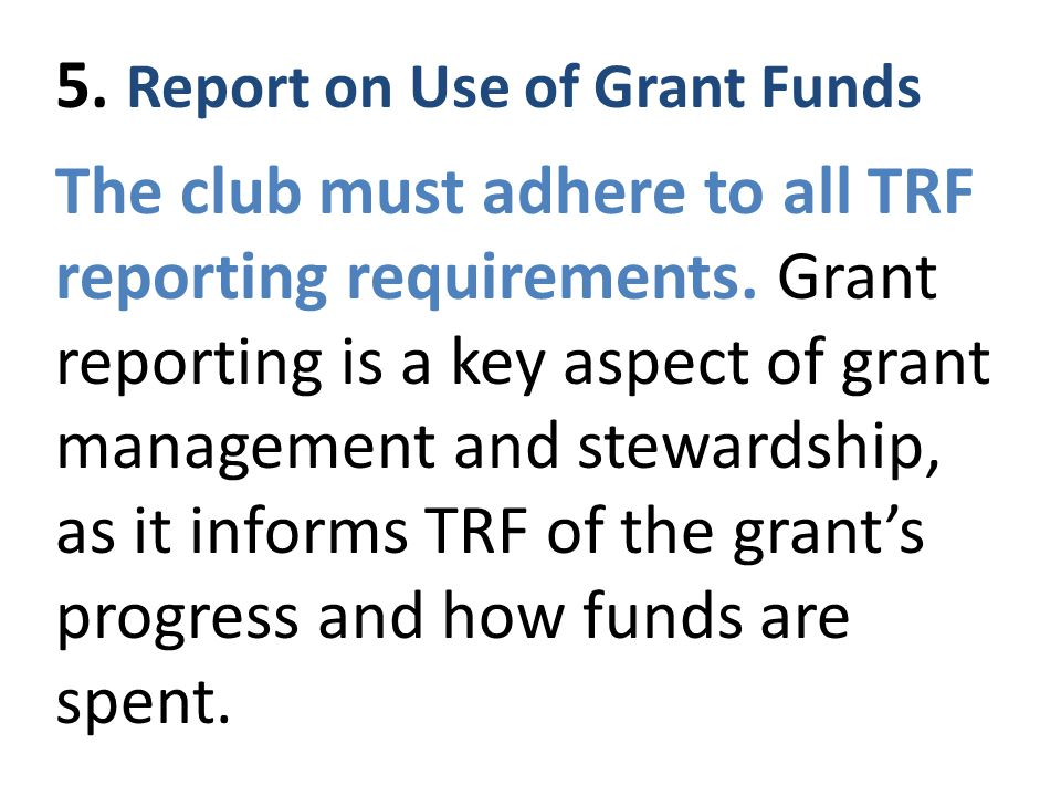 5. Report on Use of Grant Funds The club must adhere to all TRF reporting requirements.