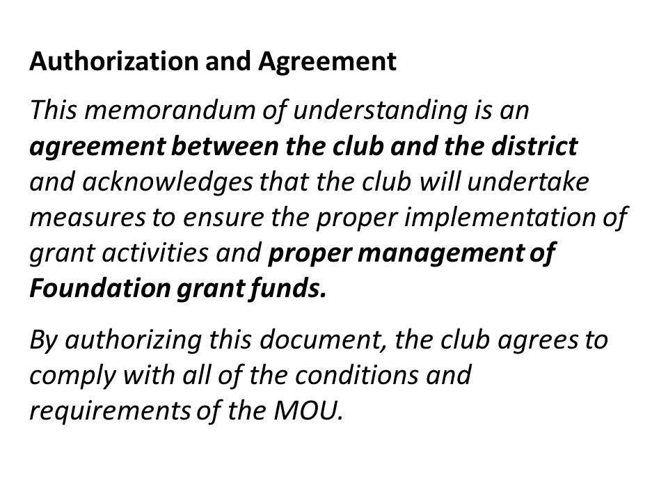 Authorization and Agreement This memorandum of understanding is an agreement between the club and the district and acknowledges that the club will undertake measures to ensure the proper implementation of grant activities and proper management of Foundation grant funds.