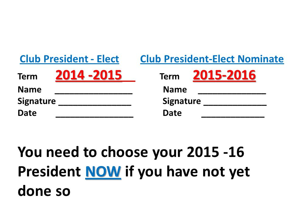 Club President - Elect Club President-Elect Nominate Term Term Name ________________ Name ______________ Signature _______________ Signature _____________ Date ________________ Date _____________ NOW You need to choose your President NOW if you have not yet done so
