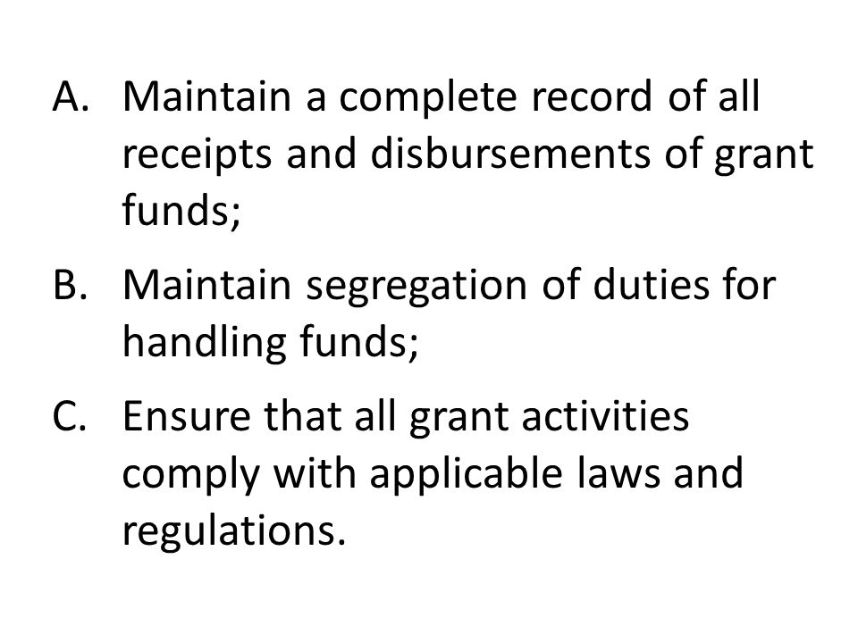 A.Maintain a complete record of all receipts and disbursements of grant funds; B.Maintain segregation of duties for handling funds; C.Ensure that all grant activities comply with applicable laws and regulations.