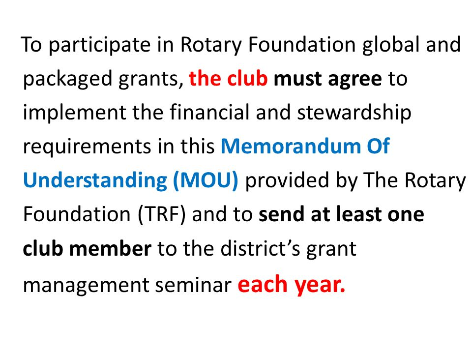 To participate in Rotary Foundation global and packaged grants, the club must agree to implement the financial and stewardship requirements in this Memorandum Of Understanding (MOU) provided by The Rotary Foundation (TRF) and to send at least one club member to the district's grant management seminar each year.