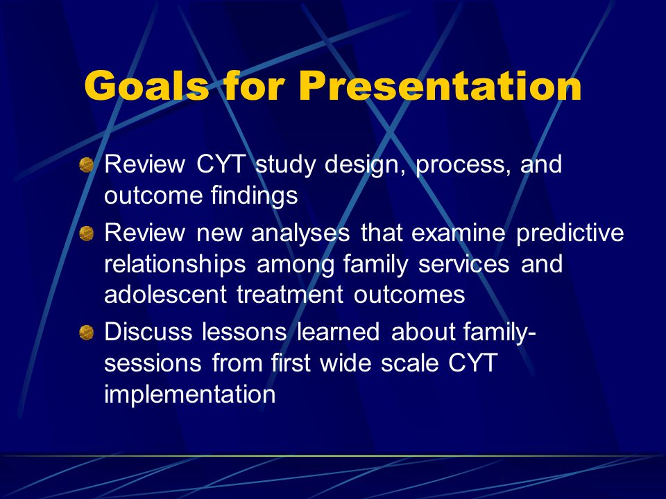 Goals for Presentation Review CYT study design, process, and outcome findings Review new analyses that examine predictive relationships among family services and adolescent treatment outcomes Discuss lessons learned about family- sessions from first wide scale CYT implementation