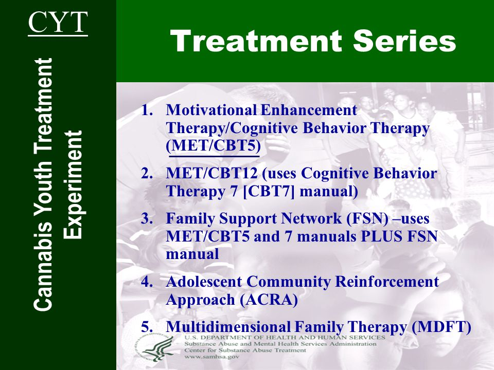 Treatment Series Cannabis Youth Treatment Experiment CYT 1.Motivational Enhancement Therapy/Cognitive Behavior Therapy (MET/CBT5) 2.MET/CBT12 (uses Cognitive Behavior Therapy 7 [CBT7] manual) 3.Family Support Network (FSN) –uses MET/CBT5 and 7 manuals PLUS FSN manual 4.Adolescent Community Reinforcement Approach (ACRA) 5.Multidimensional Family Therapy (MDFT)