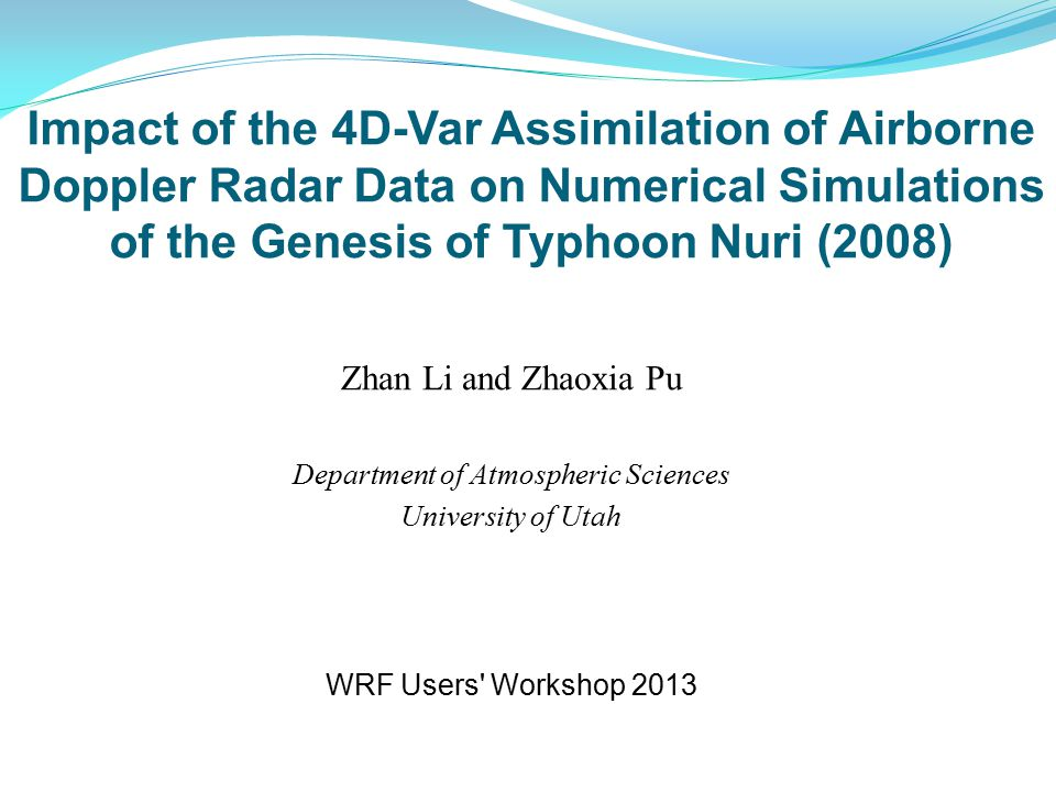 Impact of the 4D-Var Assimilation of Airborne Doppler Radar Data on Numerical Simulations of the Genesis of Typhoon Nuri (2008) Zhan Li and Zhaoxia Pu Department of Atmospheric Sciences University of Utah WRF Users Workshop 2013