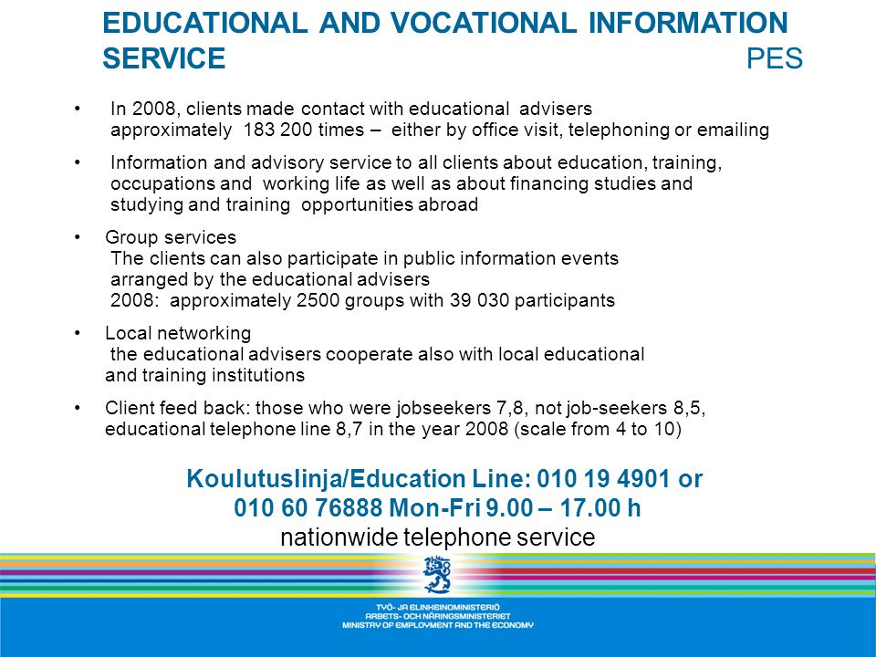 In 2008, clients made contact with educational advisers approximately times – either by office visit, telephoning or  ing Information and advisory service to all clients about education, training, occupations and working life as well as about financing studies and studying and training opportunities abroad Group services The clients can also participate in public information events arranged by the educational advisers 2008: approximately 2500 groups with participants Local networking the educational advisers cooperate also with local educational and training institutions Client feed back: those who were jobseekers 7,8, not job-seekers 8,5, educational telephone line 8,7 in the year 2008 (scale from 4 to 10) EDUCATIONAL AND VOCATIONAL INFORMATION SERVICE PES Koulutuslinja/Education Line: or Mon-Fri 9.00 – h nationwide telephone service