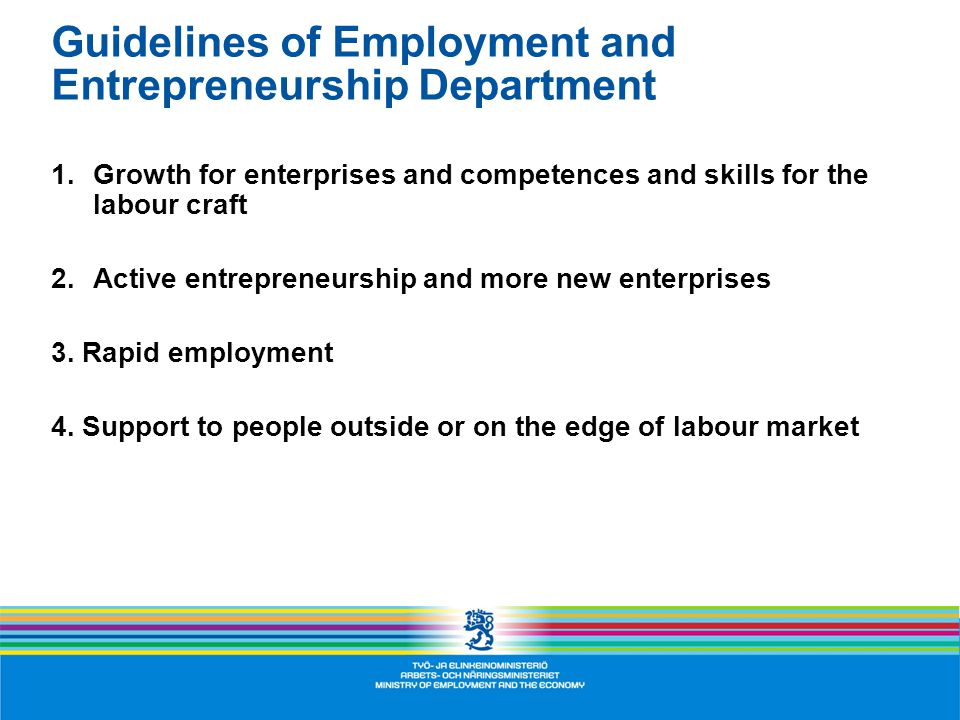 Guidelines of Employment and Entrepreneurship Department 1.Growth for enterprises and competences and skills for the labour craft 2.Active entrepreneurship and more new enterprises 3.