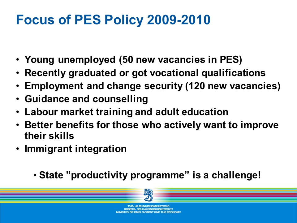 Focus of PES Policy Young unemployed (50 new vacancies in PES) Recently graduated or got vocational qualifications Employment and change security (120 new vacancies) Guidance and counselling Labour market training and adult education Better benefits for those who actively want to improve their skills Immigrant integration State productivity programme is a challenge!