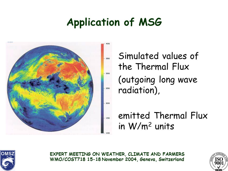 Application of MSG Simulated values of the Thermal Flux (outgoing long wave radiation), emitted Thermal Flux in W/m 2 units EXPERT MEETING ON WEATHER, CLIMATE AND FARMERS WMO/COST November 2004, Geneva, Switzerland