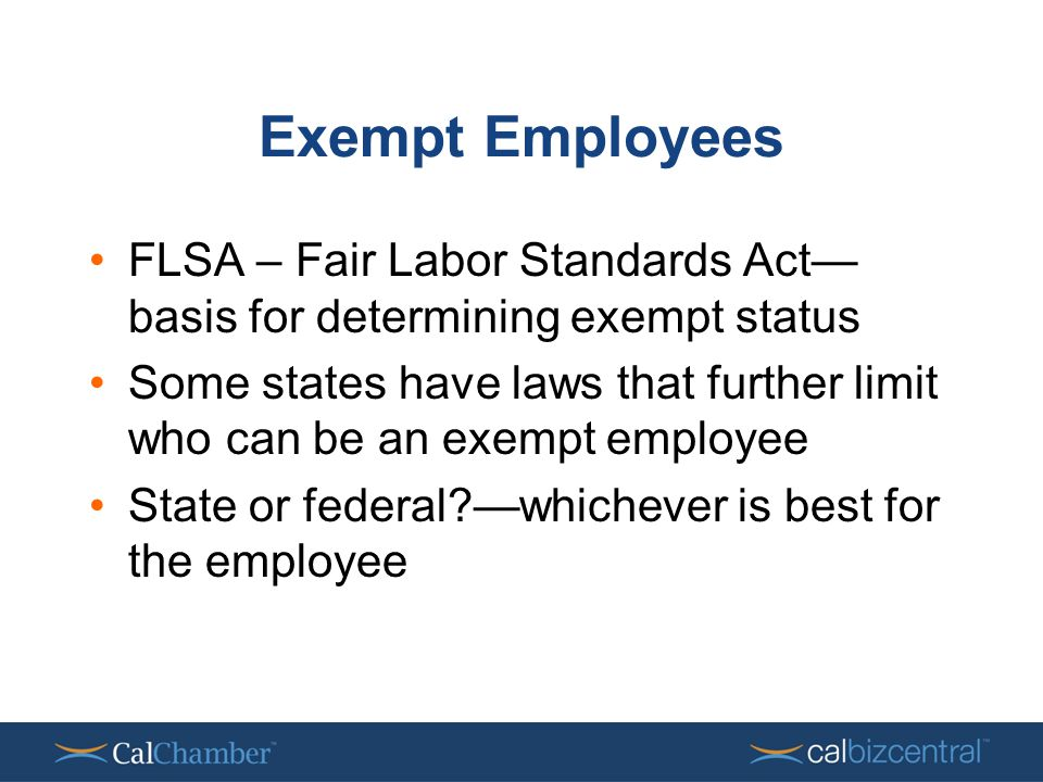 Exempt Employees FLSA – Fair Labor Standards Act— basis for determining exempt status Some states have laws that further limit who can be an exempt employee State or federal —whichever is best for the employee
