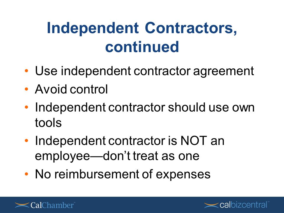 Independent Contractors, continued Use independent contractor agreement Avoid control Independent contractor should use own tools Independent contractor is NOT an employee—don't treat as one No reimbursement of expenses