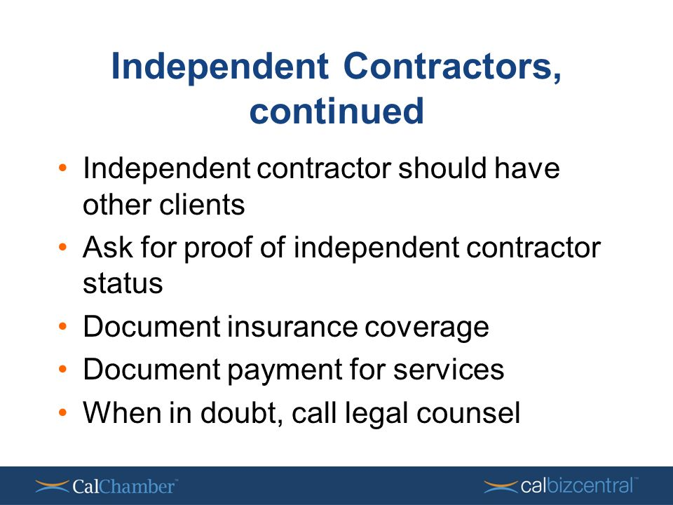 Independent Contractors, continued Independent contractor should have other clients Ask for proof of independent contractor status Document insurance coverage Document payment for services When in doubt, call legal counsel