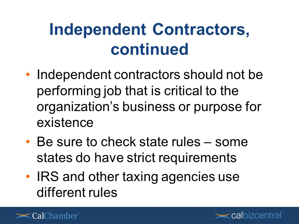 Independent Contractors, continued Independent contractors should not be performing job that is critical to the organization's business or purpose for existence Be sure to check state rules – some states do have strict requirements IRS and other taxing agencies use different rules