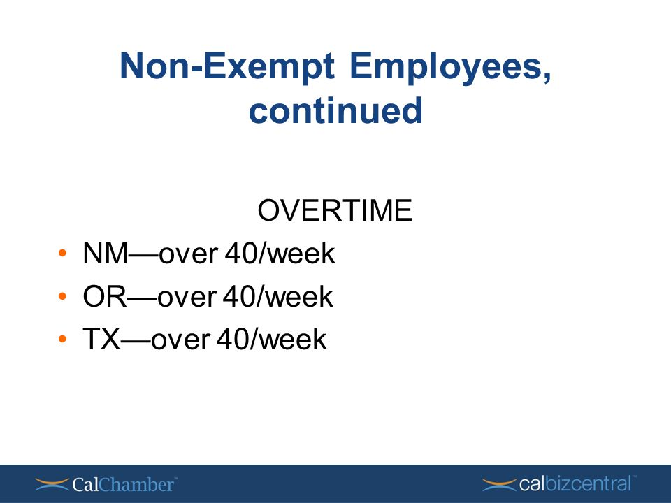 Non-Exempt Employees, continued OVERTIME NM—over 40/week OR—over 40/week TX—over 40/week