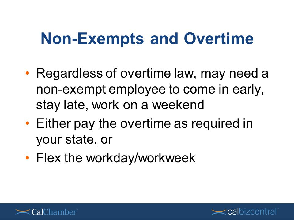 Non-Exempts and Overtime Regardless of overtime law, may need a non-exempt employee to come in early, stay late, work on a weekend Either pay the overtime as required in your state, or Flex the workday/workweek