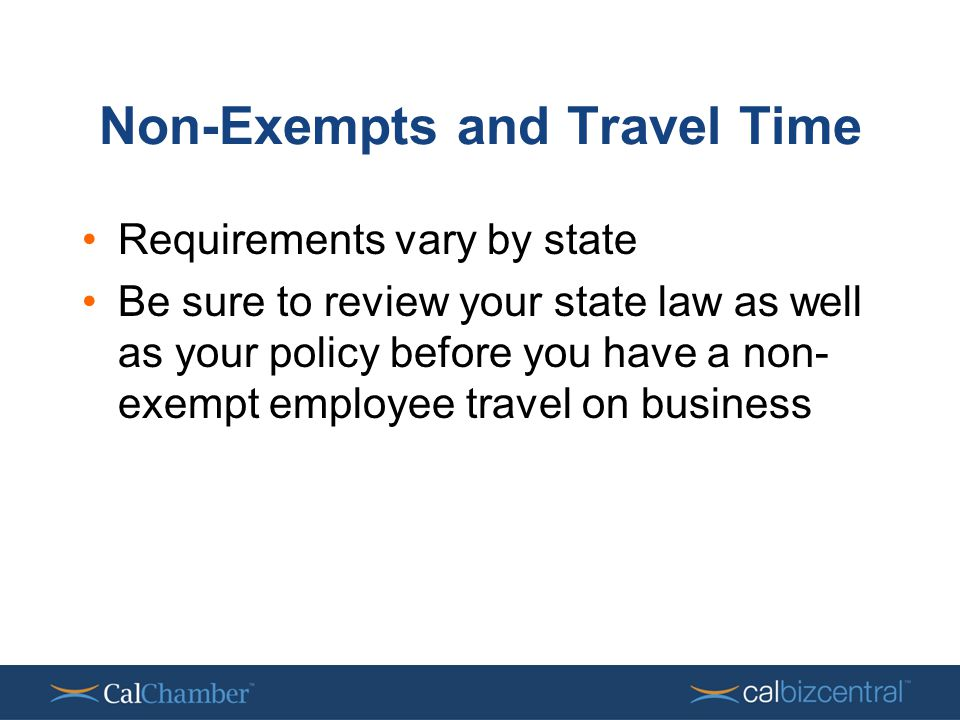 Non-Exempts and Travel Time Requirements vary by state Be sure to review your state law as well as your policy before you have a non- exempt employee travel on business