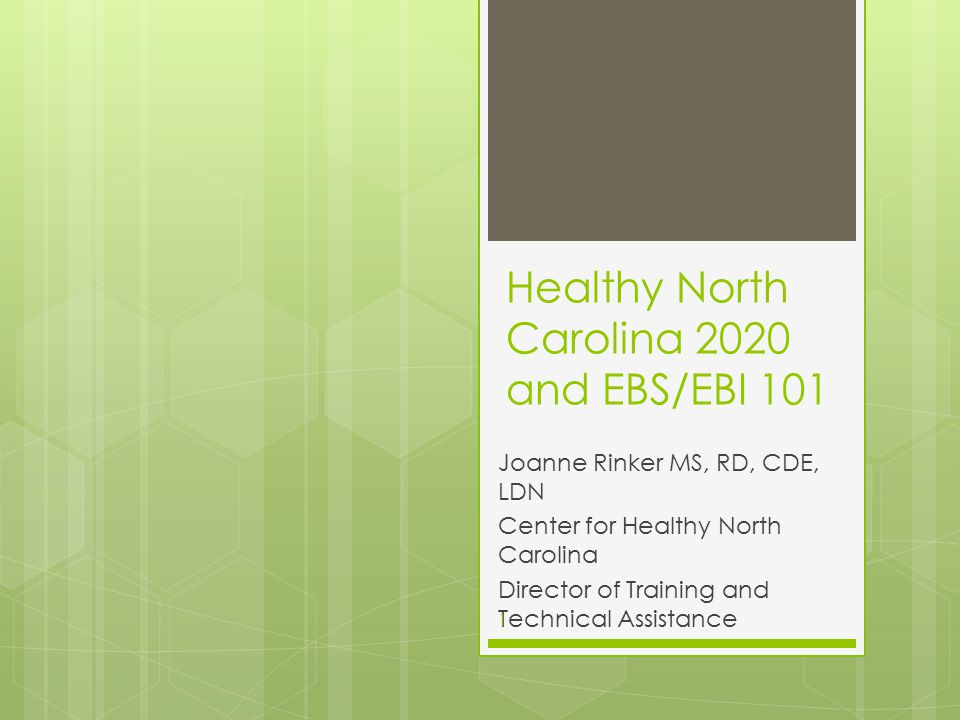 Healthy North Carolina 2020 and EBS/EBI 101 Joanne Rinker MS, RD, CDE, LDN Center for Healthy North Carolina Director of Training and Technical Assistance 1