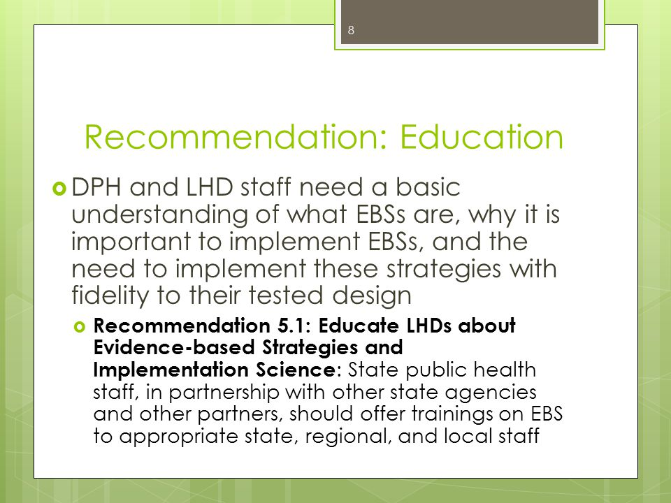 Recommendation: Education  DPH and LHD staff need a basic understanding of what EBSs are, why it is important to implement EBSs, and the need to implement these strategies with fidelity to their tested design  Recommendation 5.1: Educate LHDs about Evidence-based Strategies and Implementation Science : State public health staff, in partnership with other state agencies and other partners, should offer trainings on EBS to appropriate state, regional, and local staff 8