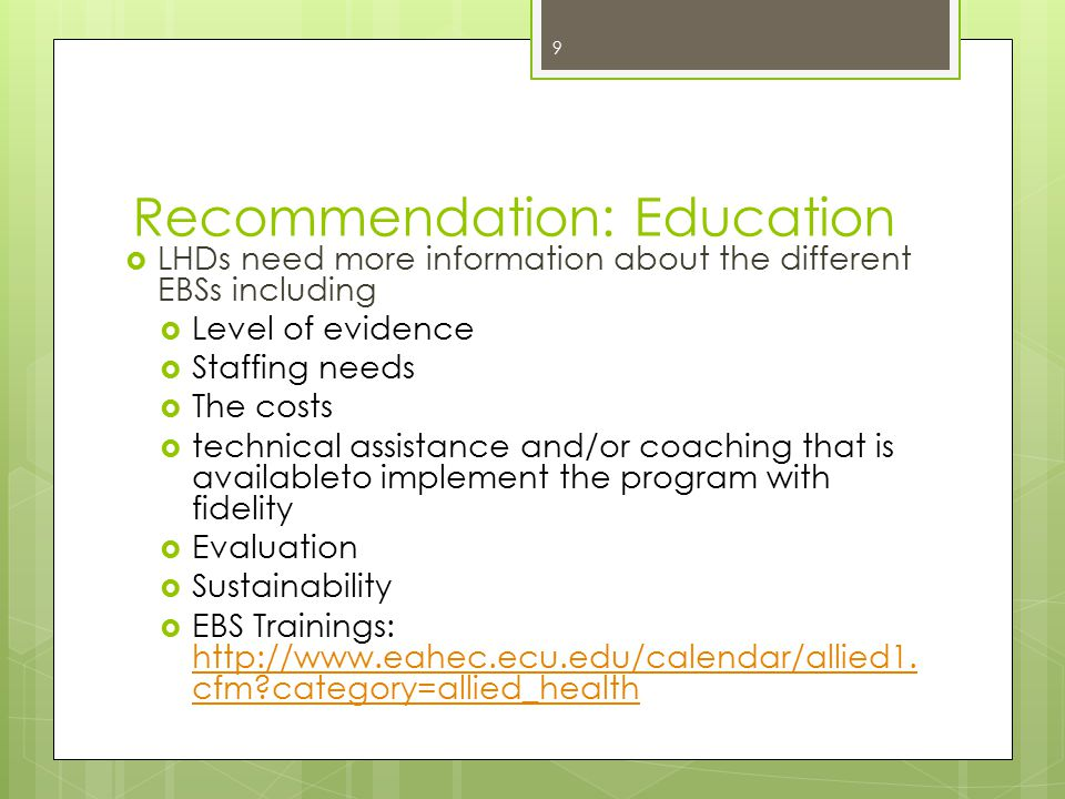 Recommendation: Education  LHDs need more information about the different EBSs including  Level of evidence  Staffing needs  The costs  technical assistance and/or coaching that is availableto implement the program with fidelity  Evaluation  Sustainability  EBS Trainings: