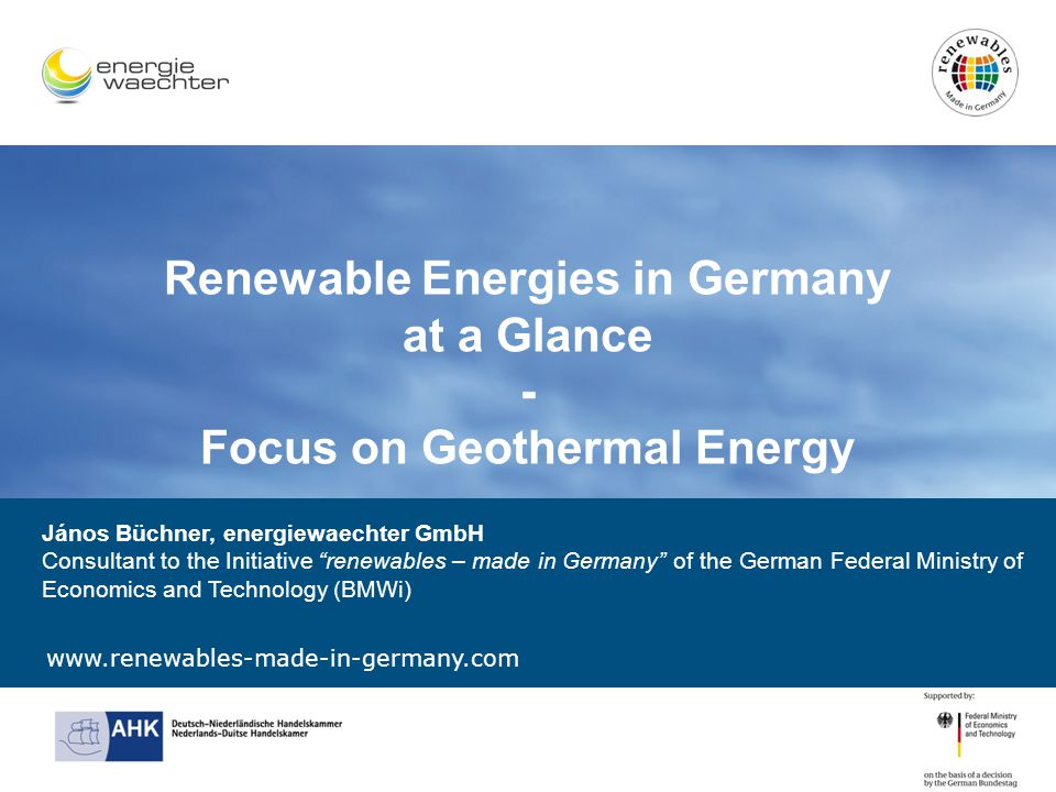 Renewable Energies in Germany at a Glance - Focus on Geothermal Energy János Büchner, energiewaechter GmbH Consultant to the Initiative renewables – made in Germany of the German Federal Ministry of Economics and Technology (BMWi)