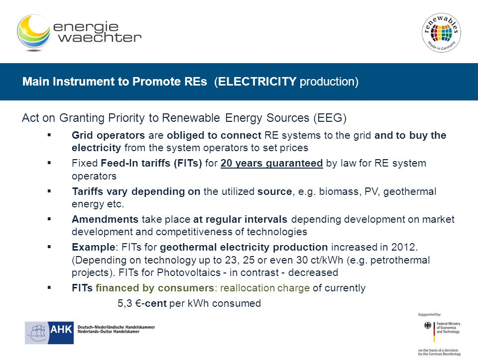 Main Instrument to Promote REs (ELECTRICITY production) Act on Granting Priority to Renewable Energy Sources (EEG)  Grid operators are obliged to connect RE systems to the grid and to buy the electricity from the system operators to set prices  Fixed Feed-In tariffs (FITs) for 20 years guaranteed by law for RE system operators  Tariffs vary depending on the utilized source, e.g.