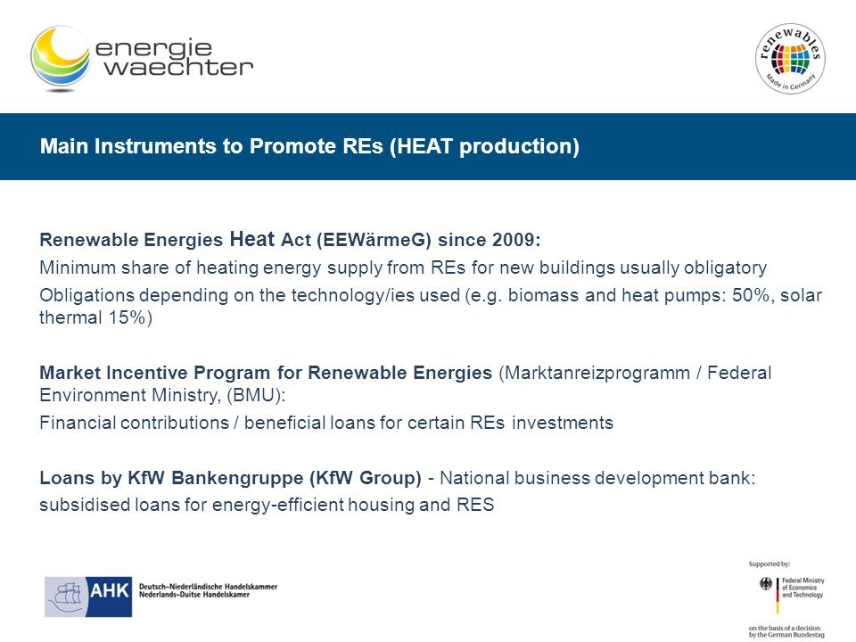 Main Instruments to Promote REs (HEAT production) Renewable Energies Heat Act (EEWärmeG) since 2009: Minimum share of heating energy supply from REs for new buildings usually obligatory Obligations depending on the technology/ies used (e.g.
