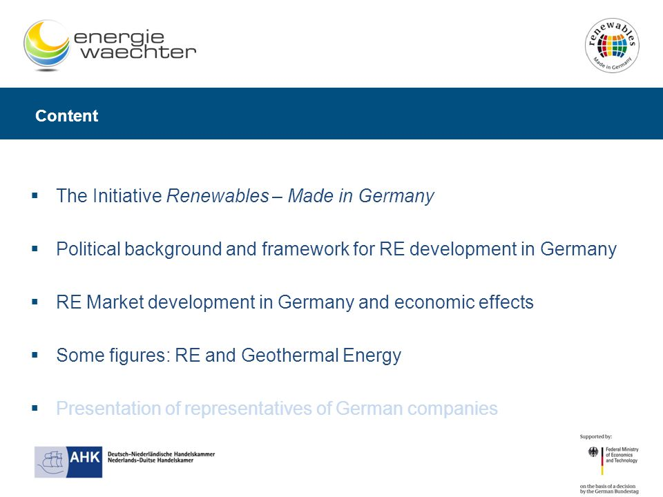 Content  The Initiative Renewables – Made in Germany  Political background and framework for RE development in Germany  RE Market development in Germany and economic effects  Some figures: RE and Geothermal Energy  Presentation of representatives of German companies