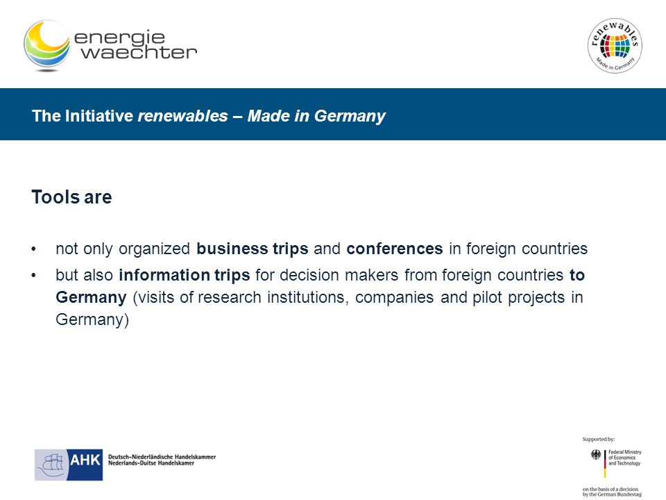 The Initiative renewables – Made in Germany Tools are not only organized business trips and conferences in foreign countries but also information trips for decision makers from foreign countries to Germany (visits of research institutions, companies and pilot projects in Germany)