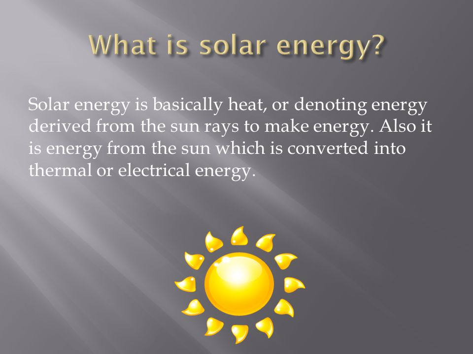 Solar energy is basically heat, or denoting energy derived from the sun rays to make energy.