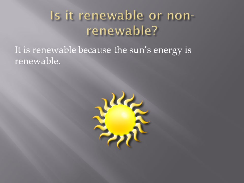 It is renewable because the sun's energy is renewable.