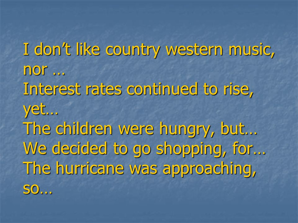 I don't like country western music, nor … Interest rates continued to rise, yet… The children were hungry, but… We decided to go shopping, for… The hurricane was approaching, so…