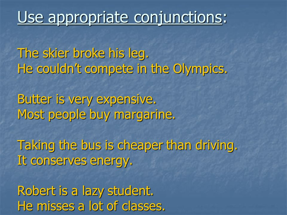 Use appropriate conjunctions: The skier broke his leg.