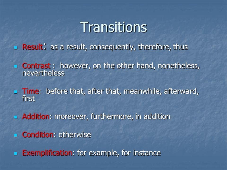 Transitions Result : as a result, consequently, therefore, thus Result : as a result, consequently, therefore, thus Contrast : however, on the other hand, nonetheless, nevertheless Contrast : however, on the other hand, nonetheless, nevertheless Time: before that, after that, meanwhile, afterward, first Time: before that, after that, meanwhile, afterward, first Addition: moreover, furthermore, in addition Addition: moreover, furthermore, in addition Condition: otherwise Condition: otherwise Exemplification: for example, for instance Exemplification: for example, for instance