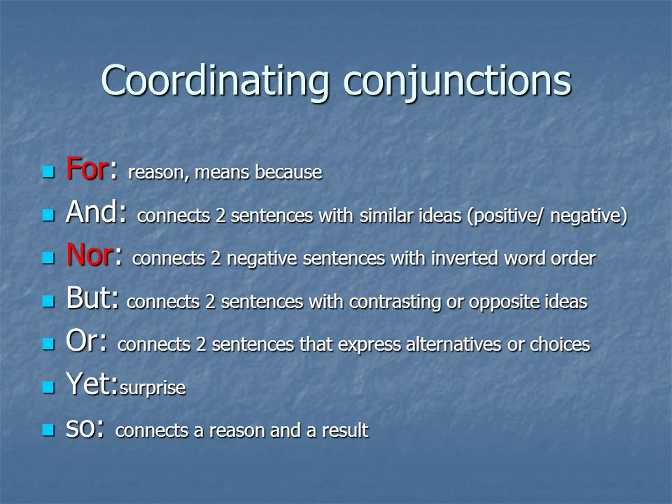 Coordinating conjunctions For: reason, means because For: reason, means because And: connects 2 sentences with similar ideas (positive/ negative) And: connects 2 sentences with similar ideas (positive/ negative) Nor: connects 2 negative sentences with inverted word order Nor: connects 2 negative sentences with inverted word order But: connects 2 sentences with contrasting or opposite ideas But: connects 2 sentences with contrasting or opposite ideas Or: connects 2 sentences that express alternatives or choices Or: connects 2 sentences that express alternatives or choices Yet: surprise Yet: surprise so: connects a reason and a result so: connects a reason and a result