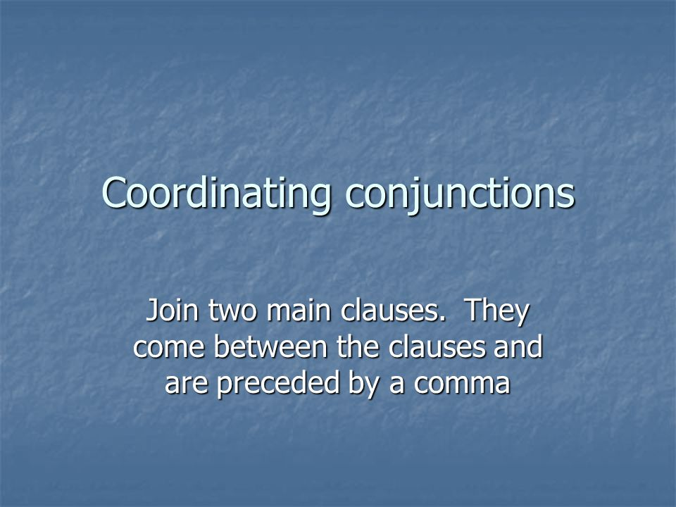 Coordinating conjunctions Join two main clauses.