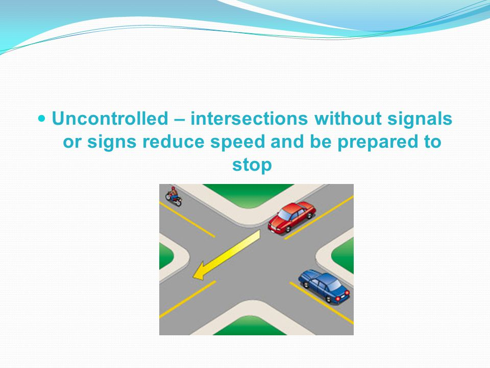 Uncontrolled – intersections without signals or signs reduce speed and be prepared to stop