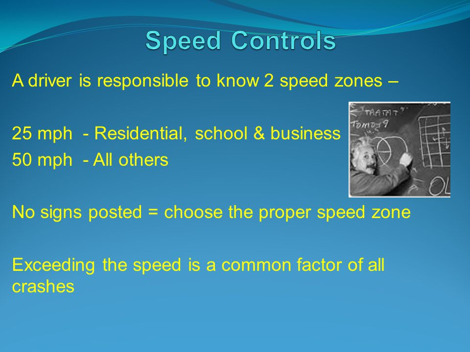 A driver is responsible to know 2 speed zones – 25 mph - Residential, school & business 50 mph - All others No signs posted = choose the proper speed zone Exceeding the speed is a common factor of all crashes