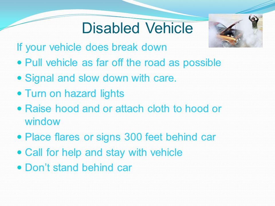 Disabled Vehicle If your vehicle does break down Pull vehicle as far off the road as possible Signal and slow down with care.