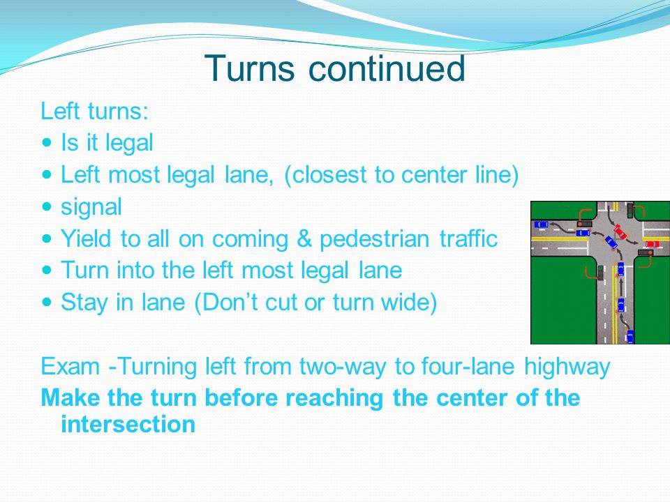 Turns continued Left turns: Is it legal Left most legal lane, (closest to center line) signal Yield to all on coming & pedestrian traffic Turn into the left most legal lane Stay in lane (Don't cut or turn wide) Exam -Turning left from two-way to four-lane highway Make the turn before reaching the center of the intersection