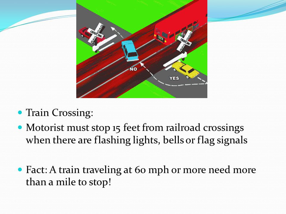 Train Crossing: Motorist must stop 15 feet from railroad crossings when there are flashing lights, bells or flag signals Fact: A train traveling at 60 mph or more need more than a mile to stop!